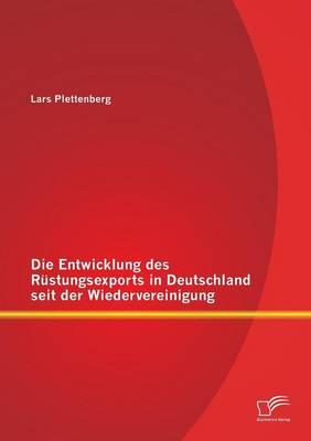 Die Entwicklung Des Rustungsexports in Deutschland Seit Der Wiedervereinigung (Paperback)