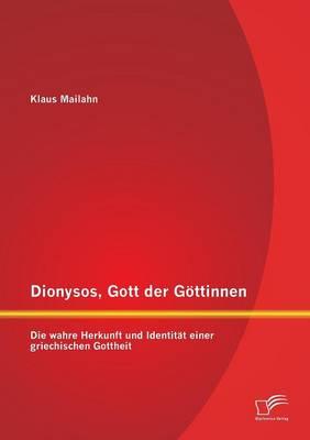 Dionysos, Gott Der Gottinnen: Die Wahre Herkunft Und Identitat Einer Griechischen Gottheit (Paperback)