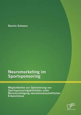 Neuromarketing Im Sportsponsoring: Moglichkeiten Zur Optimierung Von Sportsponsoringaktivitaten Unter Berucksichtigung Neurowissenschaftlicher Erkennt (Paperback)