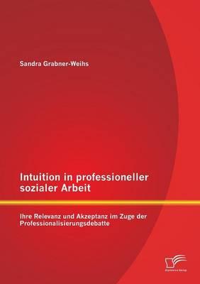 Intuition in Professioneller Sozialer Arbeit: Ihre Relevanz Und Akzeptanz Im Zuge Der Professionalisierungsdebatte (Paperback)