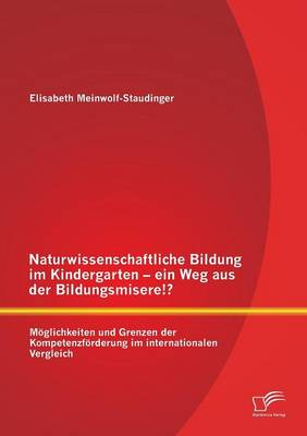 Naturwissenschaftliche Bildung Im Kindergarten - Ein Weg Aus Der Bildungsmisere!? Moglichkeiten Und Grenzen Der Kompetenzforderung Im Internationalen Vergleich (Paperback)