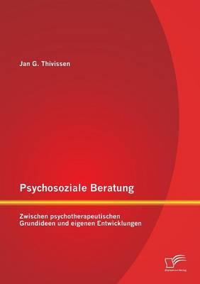 Psychosoziale Beratung: Zwischen Psychotherapeutischen Grundideen Und Eigenen Entwicklungen (Paperback)