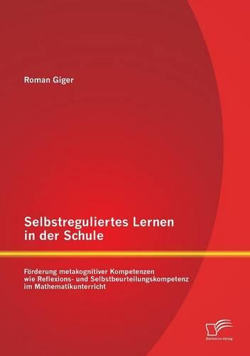Selbstreguliertes Lernen in Der Schule: Forderung Metakognitiver Kompetenzen Wie Reflexions- Und Selbstbeurteilungskompetenz Im Mathematikunterricht (Paperback)