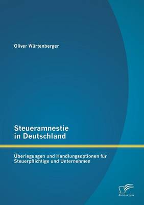Steueramnestie in Deutschland: Uberlegungen Und Handlungsoptionen Fur Steuerpflichtige Und Unternehmen (Paperback)