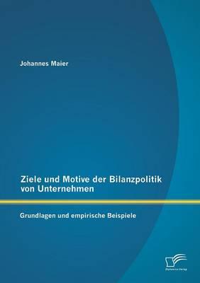 Ziele Und Motive Der Bilanzpolitik Von Unternehmen: Grundlagen Und Empirische Beispiele (Paperback)