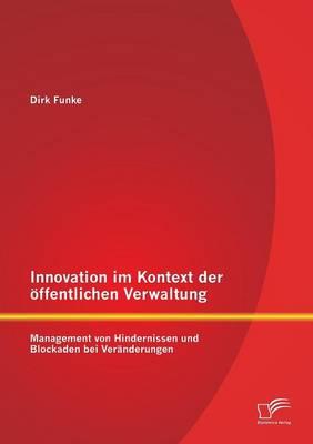 Innovation Im Kontext Der Offentlichen Verwaltung: Management Von Hindernissen Und Blockaden Bei Veranderungen (Paperback)