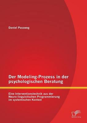 Der Modeling-Prozess in Der Psychologischen Beratung: Eine Interventionstechnik Aus Der Neuro-Linguistischen Programmierung Im Systemischen Kontext (Paperback)