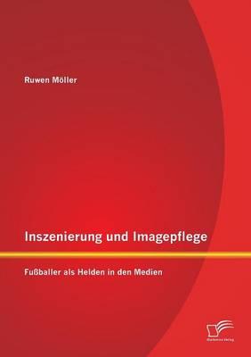 Inszenierung Und Imagepflege: Fussballer ALS Helden in Den Medien (Paperback)