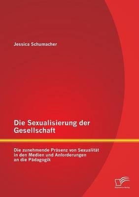 Die Sexualisierung Der Gesellschaft: Die Zunehmende Prasenz Von Sexualitat in Den Medien Und Anforderungen an Die Padagogik (Paperback)