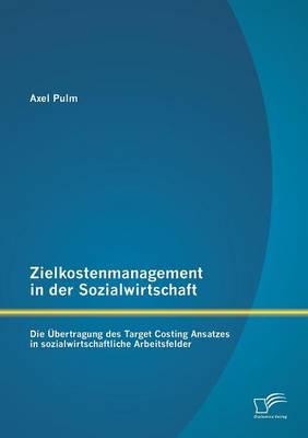 Zielkostenmanagement in Der Sozialwirtschaft: Die Ubertragung Des Target Costing Ansatzes in Sozialwirtschaftliche Arbeitsfelder (Paperback)