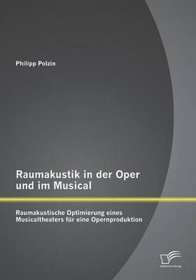 Raumakustik in Der Oper Und Im Musical: Raumakustische Optimierung Eines Musicaltheaters F r Eine Opernproduktion (Paperback)