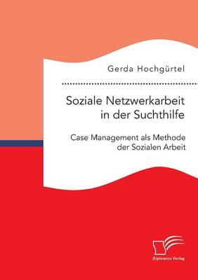 Soziale Netzwerkarbeit in Der Suchthilfe: Case Management ALS Methode Der Sozialen Arbeit (Paperback)