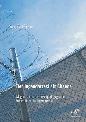 Der Jugendarrest ALS Chance: M glichkeiten Der Sozialp dagogischen Intervention Im Jugendarrest (Paperback)