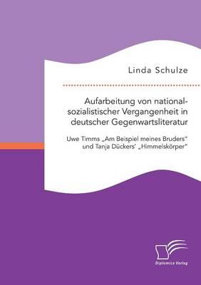 """Aufarbeitung Von Nationalsozialistischer Vergangenheit in Deutscher Gegenwartsliteratur: Uwe Timms """"Am Beispiel Meines Bruders"""" Und Tanja Duckers' """"Himmelskorper"""" (Paperback)"""