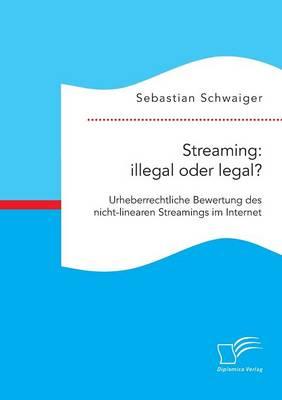 Streaming: Illegal Oder Legal? Urheberrechtliche Bewertung Des Nicht-Linearen Streamings Im Internet (Paperback)