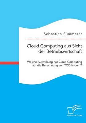 Cloud Computing Aus Sicht Der Betriebswirtschaft: Welche Auswirkung Hat Cloud Computing Auf Die Berechnung Von Tco in Der It (Paperback)