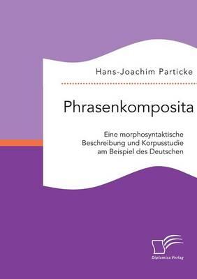Phrasenkomposita: Eine Morphosyntaktische Beschreibung Und Korpusstudie Am Beispiel Des Deutschen (Paperback)