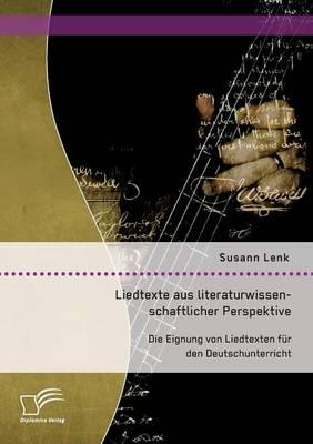 Liedtexte Aus Literaturwissenschaftlicher Perspektive: Die Eignung Von Liedtexten F r Den Deutschunterricht (Paperback)