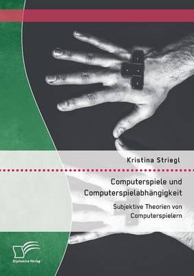 Computerspiele Und Computerspielabh ngigkeit: Subjektive Theorien Von Computerspielern (Paperback)