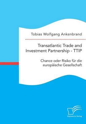 Transatlantic Trade and Investment Partnership - Ttip: Chance Oder Risiko F r Die Europ ische Gesellschaft (Paperback)