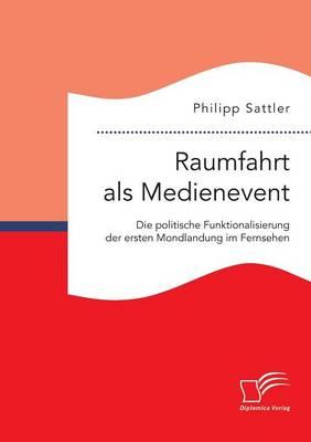 Raumfahrt ALS Medienevent: Die Politische Funktionalisierung Der Ersten Mondlandung Im Fernsehen (Paperback)