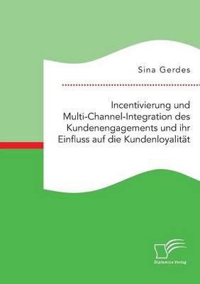 Incentivierung Und Multi-Channel-Integration Des Kundenengagements Und Ihr Einfluss Auf Die Kundenloyalit t (Paperback)