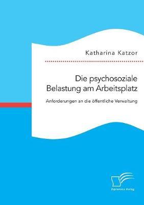 Die Psychosoziale Belastung Am Arbeitsplatz. Anforderungen an Die ffentliche Verwaltung (Paperback)