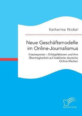 Neue Gesch ftsmodelle Im Online-Journalismus. Krautreporter - Erfolgsfaktoren Und Ihre bertragbarkeit Auf Etablierte Deutsche Online-Medien (Paperback)