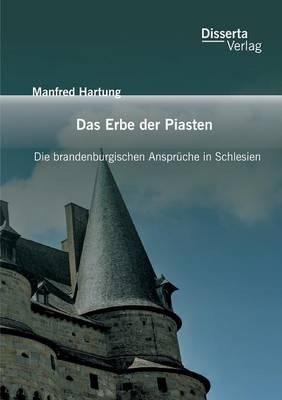 Das Erbe Der Piasten: Die Brandenburgischen Anspruche in Schlesien (Paperback)