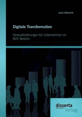 Digitale Transformation. Herausforderungen Fur Unternehmen Im B2c Bereich (Paperback)