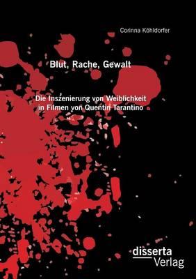 Blut, Rache, Gewalt. Die Inszenierung Von Weiblichkeit in Filmen Von Quentin Tarantino (Paperback)