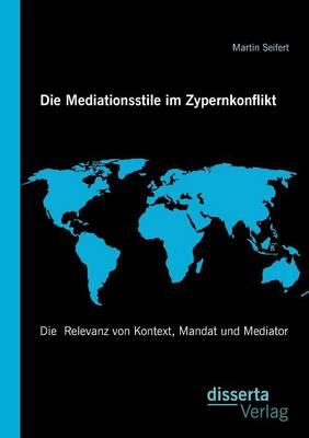 Die Mediationsstile Im Zypernkonflikt: Die Relevanz Von Kontext, Mandat Und Mediator (Paperback)