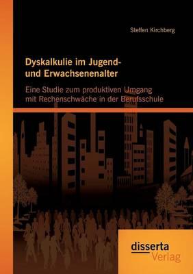 Dyskalkulie Im Jugend- Und Erwachsenenalter: Eine Studie Zum Produktiven Umgang Mit Rechenschwache in Der Berufsschule (Paperback)