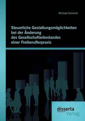 Steuerliche Gestaltungsmoglichkeiten Bei Der Anderung Des Gesellschafterbestandes Einer Freiberuflerpraxis (Paperback)