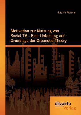 Motivation Zur Nutzung Von Social TV - Eine Untersuchung Auf Grundlage Der Grounded Theory (Paperback)