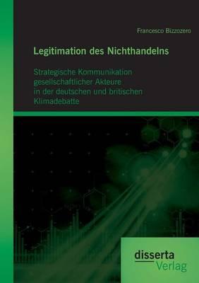 Legitimation Des Nichthandelns: Strategische Kommunikation Gesellschaftlicher Akteure in Der Deutschen Und Britischen Klimadebatte (Paperback)