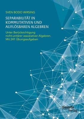Separabilit t in Kommutativen Und Aufl sbaren Algebren. Unter Ber cksichtigung Nicht-Unit rer Assoziativer Algebren; Mit 241 bungsaufgaben (Paperback)