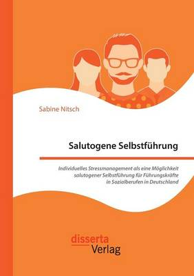 Salutogene Selbstfuhrung. Individuelles Stressmanagement ALS Eine Moglichkeit Salutogener Selbstfuhrung Fur Fuhrungskrafte in Sozialberufen in Deutschland (Paperback)