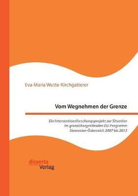 Vom Wegnehmen Der Grenze. Ein Interventionsforschungsprojekt Zur Situation Im Grenzubergreifenden Eu-Programm Slowenien-Osterreich 2007 Bis 2013 (Paperback)