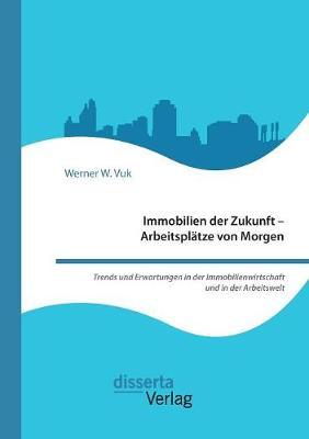 Immobilien Der Zukunft - Arbeitsplatze Von Morgen. Trends Und Erwartungen in Der Immobilienwirtschaft Und in Der Arbeitswelt (Paperback)