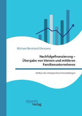 Nachfolgefinanzierung - Ubergabe Von Kleinen Und Mittleren Familienunternehmen. Einfluss Der Strategischen Entscheidungen (Paperback)