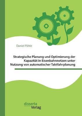 Strategische Planung Und Optimierung Der Kapazitat in Eisenbahnnetzen Unter Nutzung Von Automatischer Taktfahrplanung (Paperback)