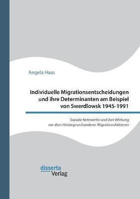 Individuelle Migrationsentscheidungen Und Ihre Determinanten Am Beispiel Von Swerdlowsk 1945-1991. Soziale Netzwerke Und Ihre Wirkung VOR Dem Hintergrund Anderer Migrationsfaktoren (Paperback)