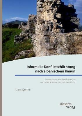 Informelle Konfliktschlichtung Nach Albanischem Kanun. Eine Rechtsvergleichende Analyse Zum Alten Kanun Und Modernen Recht (Paperback)