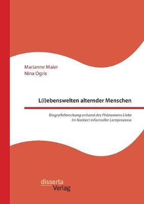 L(i)Ebenswelten Alternder Menschen. Biografieforschung Anhand Des Phanomens Liebe Im Kontext Informeller Lernprozesse (Paperback)