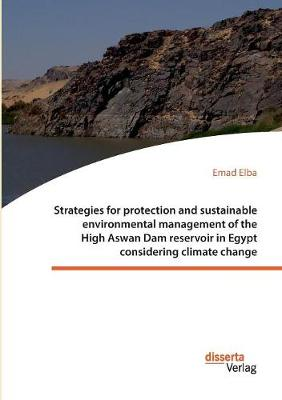 Strategies for protection and sustainable environmental management of the High Aswan Dam reservoir in Egypt considering climate change (Paperback)