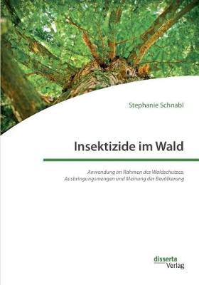 Insektizide Im Wald. Anwendung Im Rahmen Des Waldschutzes, Ausbringungsmengen Und Meinung Der Bevolkerung (Paperback)