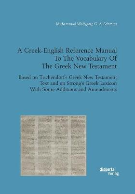 A Greek-English Reference Manual to the Vocabulary of the Greek New Testament. Based on Tischendorf's Greek New Testament Text and on Strong's Greek Lexicon with Some Additions and Amendments (Paperback)
