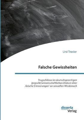 Falsche Gewissheiten. Trugschl sse Im Deutschsprachigen (Popul r)Wissenschaftlichen Diskurs ber 'falsche Erinnerungen' an Sexuellen Missbrauch (Paperback)