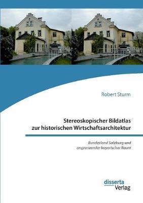 Stereoskopischer Bildatlas Zur Historischen Wirtschaftsarchitektur. Bundesland Salzburg Und Angrenzender Bayerischer Raum (Paperback)